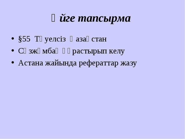 Үйге тапсырма §55 Тәуелсіз Қазақстан Сөзжұмбақ құрастырып келу Астана жайында...