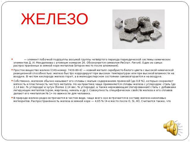 ЖЕЛЕЗО Желе́зо— элемент побочной подгруппы восьмой группы четвёртого периода...