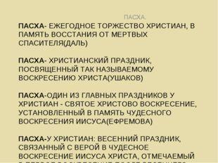 ПАСХА- ЕЖЕГОДНОЕ ТОРЖЕСТВО ХРИСТИАН, В ПАМЯТЬ ВОССТАНИЯ ОТ МЕРТВЫХ СПАСИТЕЛЯ(