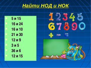 Найти НОД и НОК 5 и 15 16 и 24 16 и 10 21 и 30 12 и 9 3 и 5 36 и 6 12 и 15