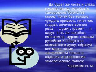 Да будет же честь и слава нашему языку, который в самородном богатстве своем