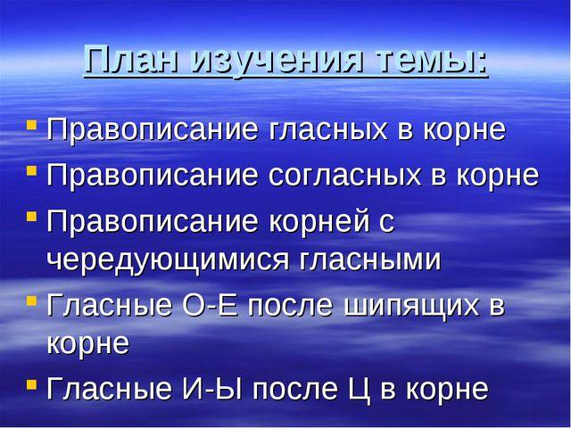 План изучения темы: Правописание гласных в корне Правописание согласных в кор...
