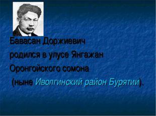 Бавасан Доржиевич родился в улусе Янгажан Оронгойского сомона (ныне Иволгинск