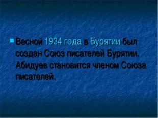 Весной 1934 года в Бурятии был создан Союз писателей Бурятии. Абидуев станови