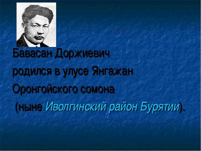 Бавасан Доржиевич родился в улусе Янгажан Оронгойского сомона (ныне Иволгинск...