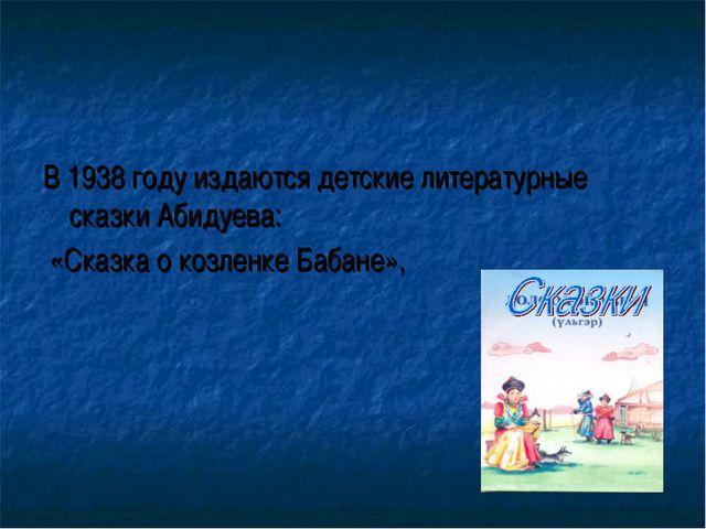 В 1938 году издаются детские литературные сказки Абидуева: «Сказка о козленке...