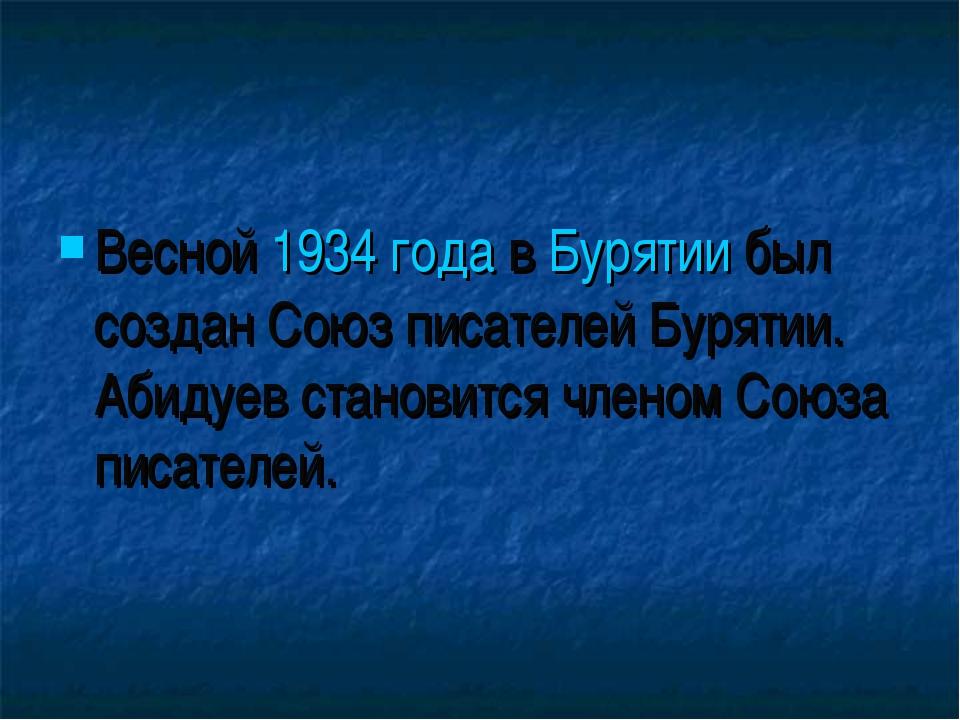 Весной 1934 года в Бурятии был создан Союз писателей Бурятии. Абидуев станови...