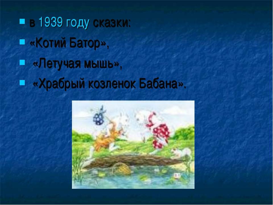 в 1939 году сказки: «Котий Батор», «Летучая мышь», «Храбрый козленок Бабана».
