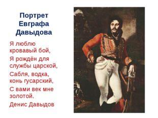 Портрет Евграфа Давыдова Я люблю кровавый бой, Я рождён для службы царской, С