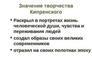 Значение творчества Кипренского Раскрыл в портретах жизнь человеческой души,