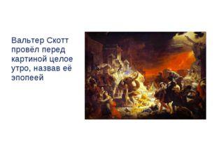 Вальтер Скотт провёл перед картиной целое утро, назвав её эпопеей