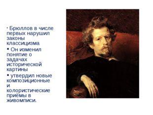 Брюллов в числе первых нарушил законы классицизма Он изменил понятие о задач