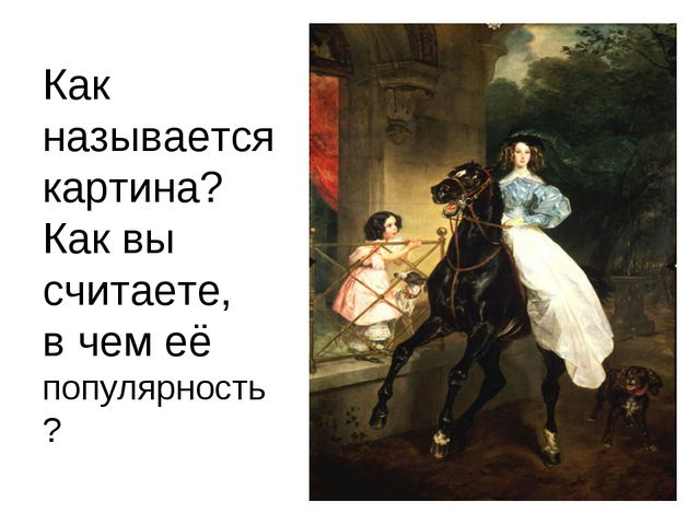 Как называется картина? Как вы считаете, в чем её популярность?