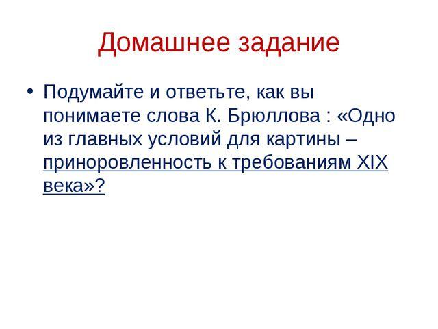 Домашнее задание Подумайте и ответьте, как вы понимаете слова К. Брюллова : «...