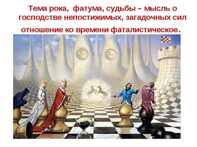 Тема рока, фатума, судьбы – мысль о господстве непостижимых, загадочных сил о...
