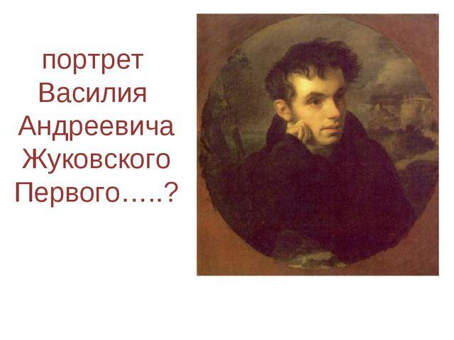 портрет Василия Андреевича Жуковского Первого…..?