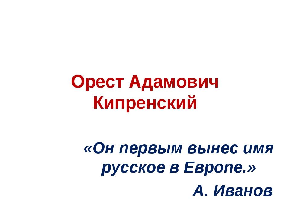 Орест Адамович Кипренский «Он первым вынес имя русское в Европе.» А. Иванов
