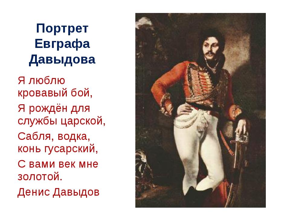 Портрет Евграфа Давыдова Я люблю кровавый бой, Я рождён для службы царской, С...