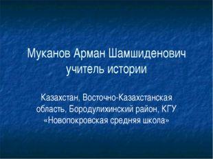 Муканов Арман Шамшиденович учитель истории Казахстан, Восточно-Казахстанская