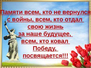 Памяти всем, кто не вернулся с войны, всем, кто отдал свою жизнь за наше буду