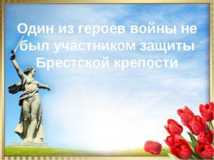 Один из героев войны не был участником защиты Брестской крепости