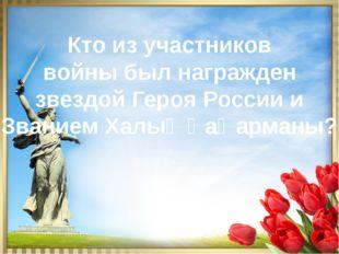 Кто из участников войны был награжден звездой Героя России и Званием Халық Қа