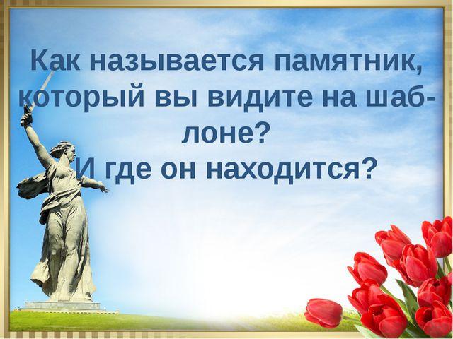 Как называется памятник, который вы видите на шаб- лоне? И где он находится?