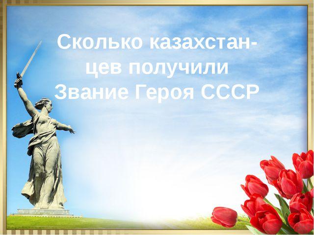 Сколько казахстан- цев получили Звание Героя СССР