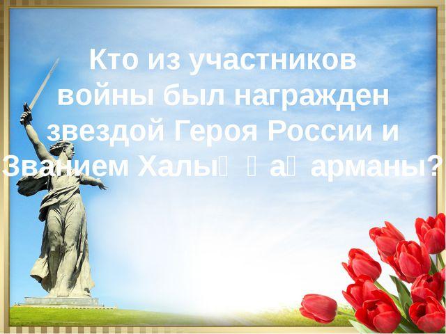 Кто из участников войны был награжден звездой Героя России и Званием Халық Қа...