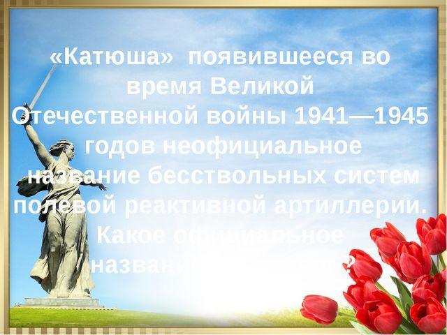 «Катюша» появившееся во время Великой Отечественной войны 1941—1945 годов нео...