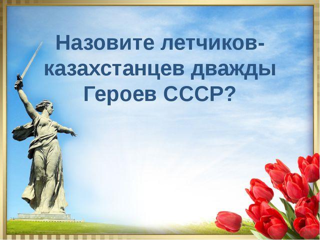 Назовите летчиков- казахстанцев дважды Героев СССР?