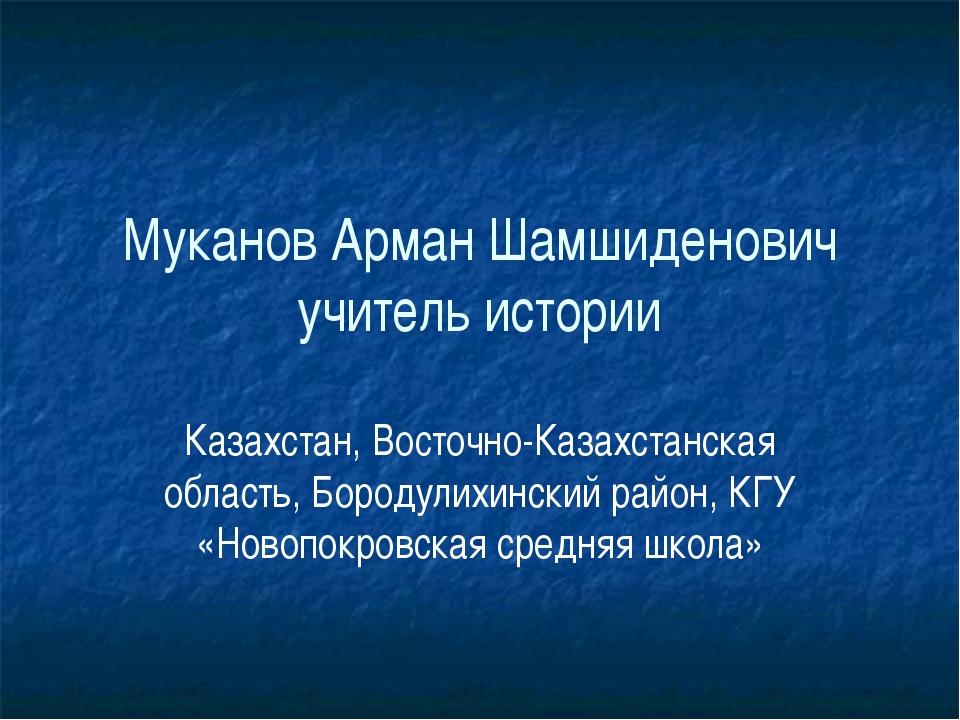 Муканов Арман Шамшиденович учитель истории Казахстан, Восточно-Казахстанская...