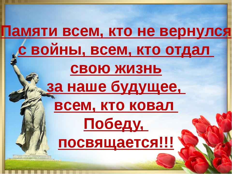 Памяти всем, кто не вернулся с войны, всем, кто отдал свою жизнь за наше буду...