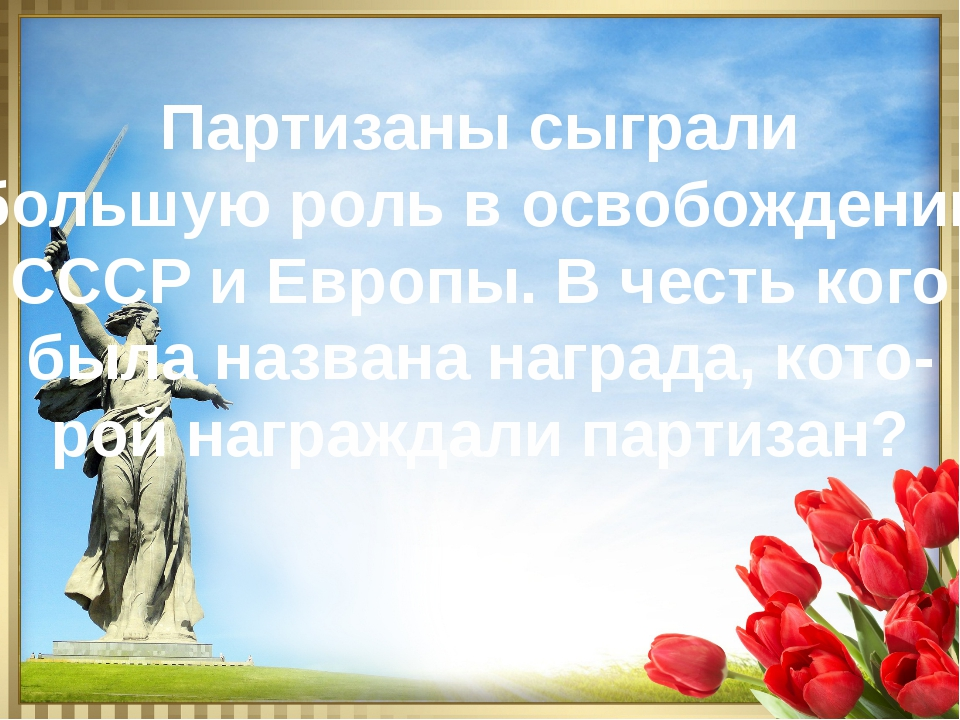 Партизаны сыграли большую роль в освобождении СССР и Европы. В честь кого был...