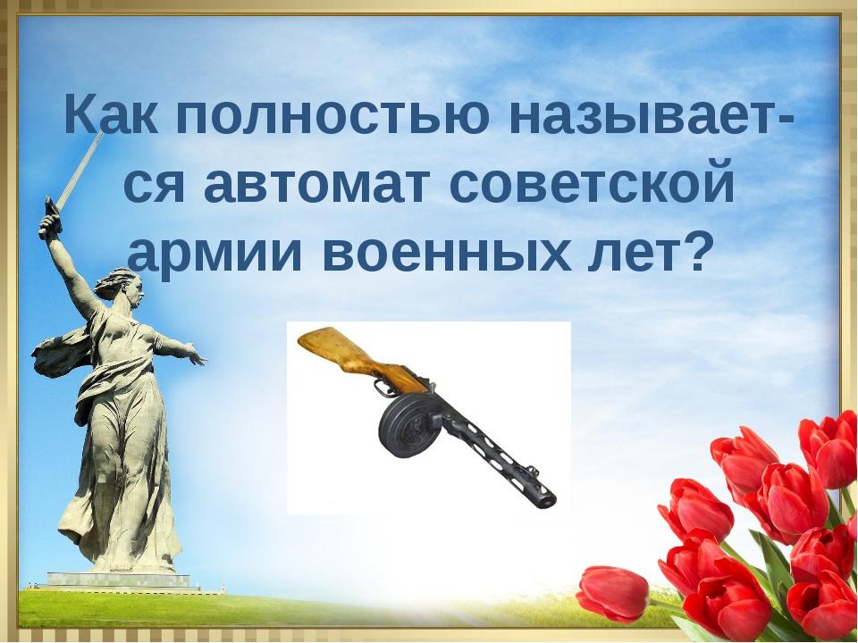 Как полностью называет- ся автомат советской армии военных лет?