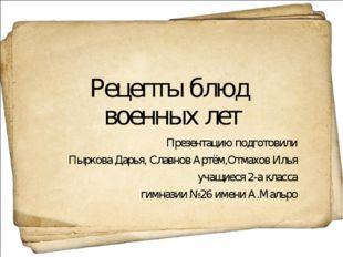 Рецепты блюд военных лет Презентацию подготовили Пыркова Дарья, Славнов Артём