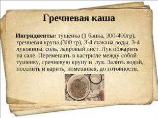 Гречневая каша Ингридиенты:тушенка (1 банка, 300-400гр), гречневая крупа (30