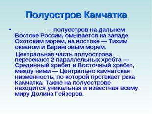 Полуостров Камчатка Камча́тка— полуостров на Дальнем Востоке России, омывает