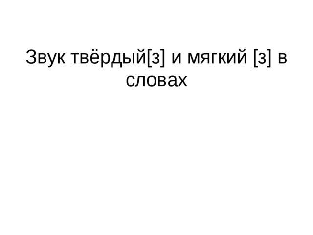 Звук твёрдый[з] и мягкий [з] в словах