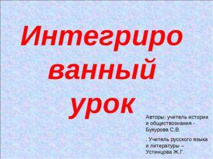 Интегрированный урок Авторы: учитель истории и обществознания - Букурова С.В.