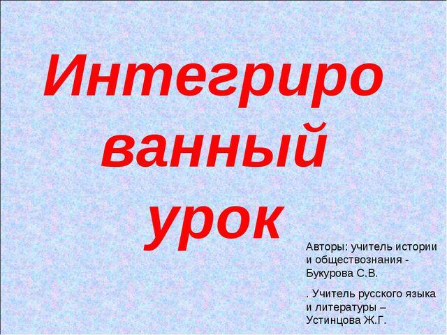 Интегрированный урок Авторы: учитель истории и обществознания - Букурова С.В....