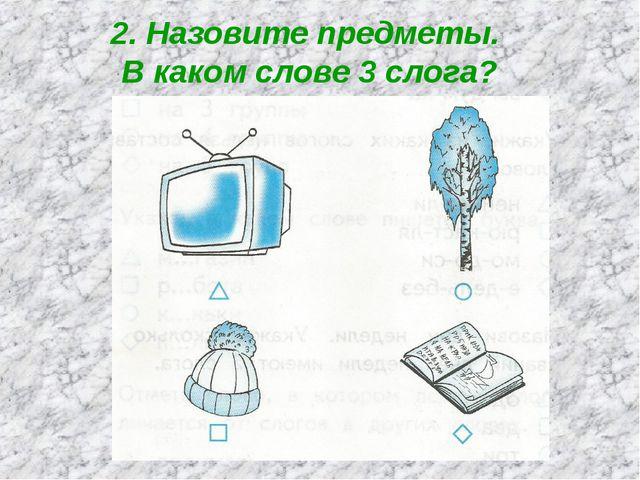 2. Назовите предметы. В каком слове 3 слога?