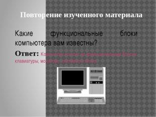 Какие функциональные блоки компьютера вам известны? Ответ: Компьютер состоит