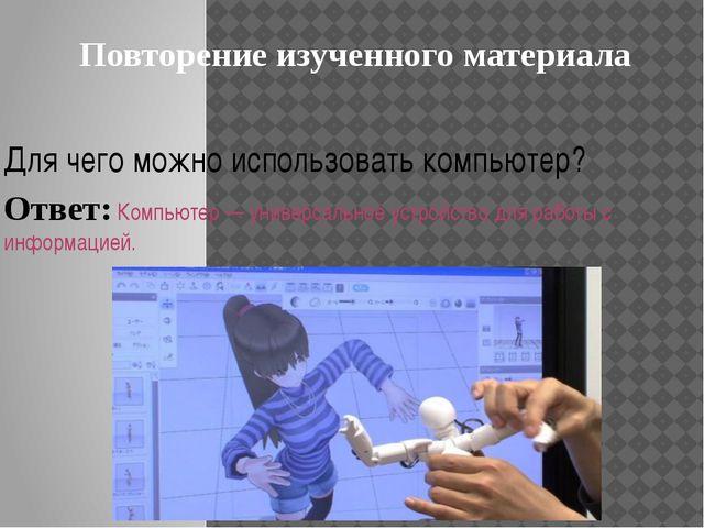 Повторение изученного материала Для чего можно использовать компьютер? Ответ:...