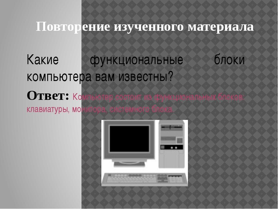 Какие функциональные блоки компьютера вам известны? Ответ: Компьютер состоит...