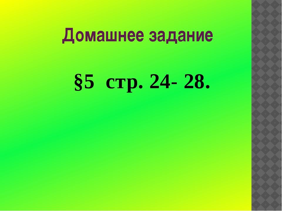 Домашнее задание §5 стр. 24- 28.