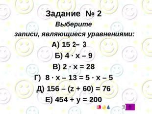Задание № 2 Выберите записи, являющиеся уравнениями: А) 15 ׃ 3 – 2 Б) 4 · x