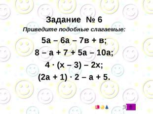 Задание № 6 Приведите подобные слагаемые: 5а – 6а – 7в + в; 8 – а + 7 + 5а –
