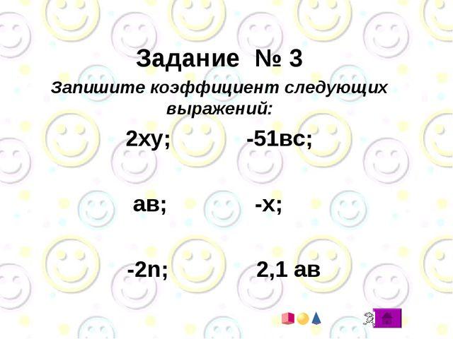 Задание № 3 Запишите коэффициент следующих выражений: 2ху; -51вс; ав; -х; -2...