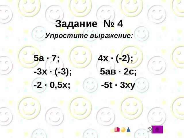 Задание № 4 Упростите выражение: 5а · 7; 4х · (-2); -3х · (-3); 5ав · 2с; -2...